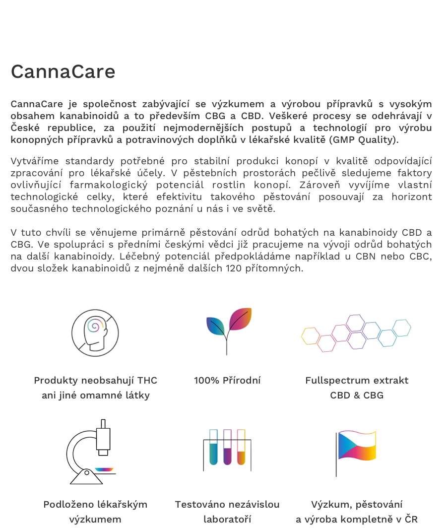 CannaCare je společnost zabývající se výzkumem a výrobou přípravků s vysokým obsahem kanabinoidů a to především CBG a CBD. Veškeré procesy se odehrávají v České republice, za použití nejmodernějších postupů a technologií pro výrobu konopných přípravků a potravinových doplňků v lékařské kvalitě (GMP Quality).